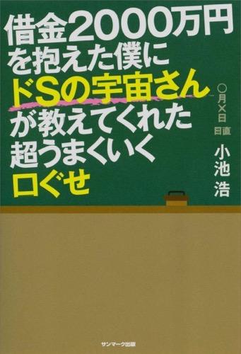 同じような自己啓発本は以前にも存在したが、この本はこの本独自の教えがあり参考になった!『借金2000万円を抱えた僕にドSの宇宙さんが教えてくれた超うまくいく口ぐせ』著者:小池浩